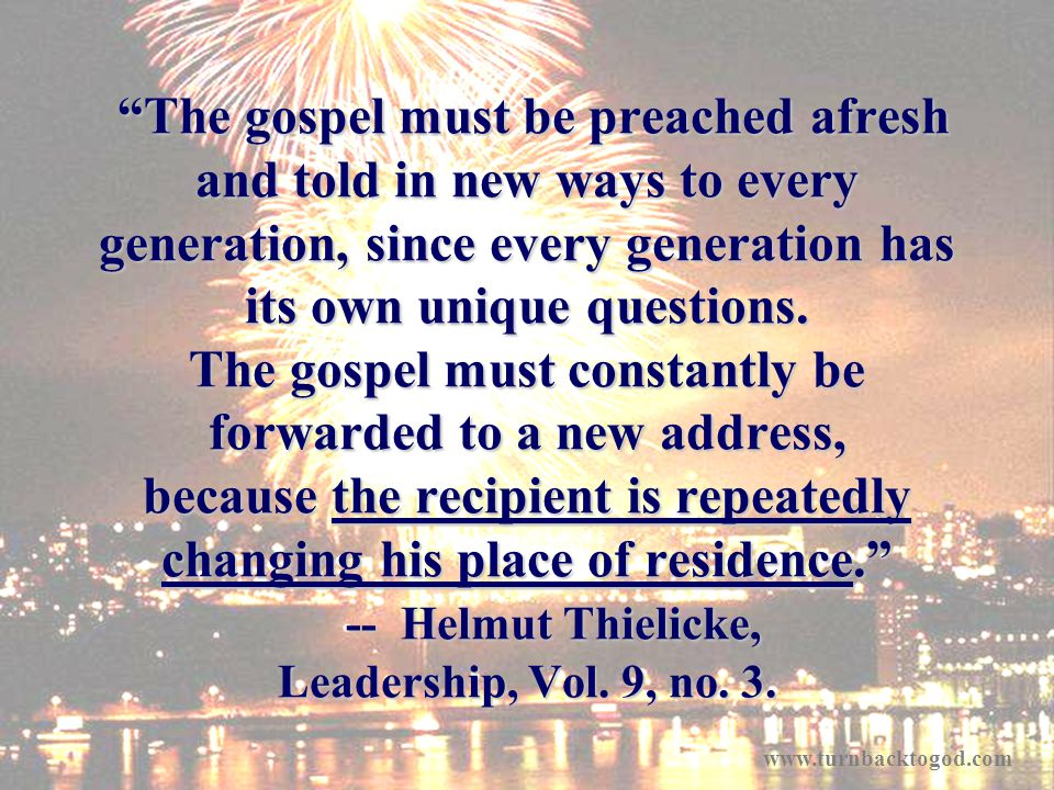 The gospel must be preached afresh and told in new ways to every generation, since every generation has its own unique questions.