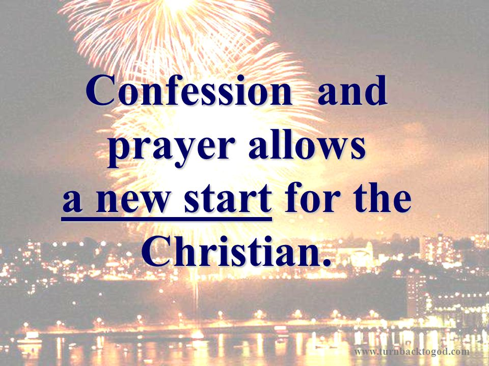 Confession and prayer allows a new start for the Christian. www.turnbacktogod.com