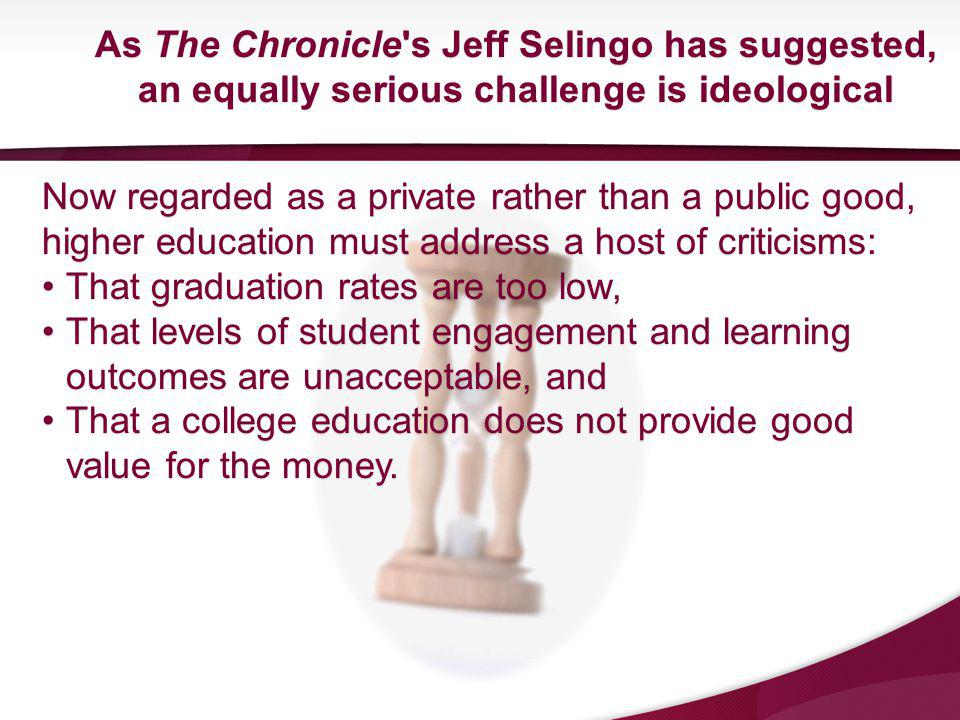 As The Chronicle s Jeff Selingo has suggested, an equally serious challenge is ideological Now regarded as a private rather than a public good, higher education must address a host of criticisms: That graduation rates are too low,That graduation rates are too low, That levels of student engagement and learning outcomes are unacceptable, andThat levels of student engagement and learning outcomes are unacceptable, and That a college education does not provide good value for the money.That a college education does not provide good value for the money.