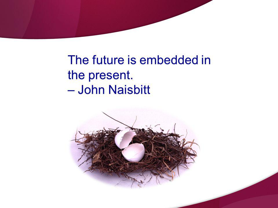 The future is embedded in the present. – John Naisbitt