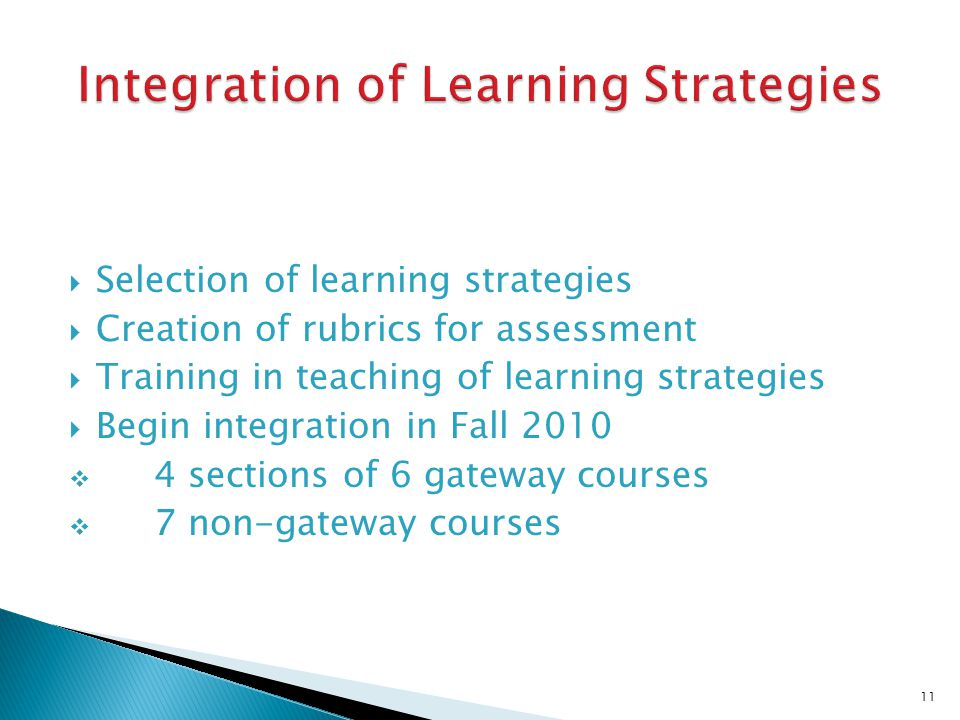 Selection of learning strategies Creation of rubrics for assessment Training in teaching of learning strategies Begin integration in Fall 2010 4 sections of 6 gateway courses 7 non-gateway courses 11