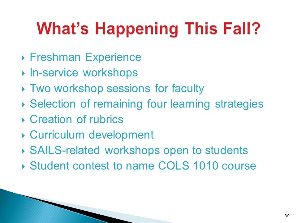 Freshman Experience In-service workshops Two workshop sessions for faculty Selection of remaining four learning strategies Creation of rubrics Curriculum development SAILS-related workshops open to students Student contest to name COLS 1010 course 30