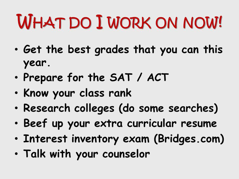 W HAT DO I WORK ON NOW ! Get the best grades that you can this year. Prepare for the SAT / ACT Know your class rank Research colleges (do some searche