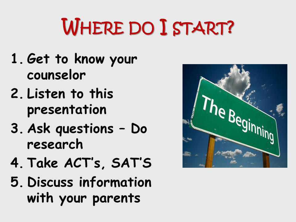 W HERE DO I START ? 1.Get to know your counselor 2.Listen to this presentation 3.Ask questions – Do research 4.Take ACTs, SATS 5.Discuss information w