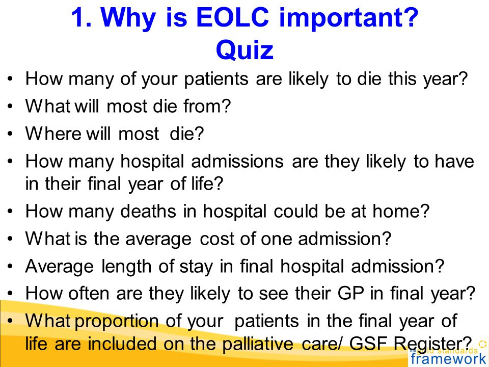 1. Why is EOLC important? Quiz How many of your patients are likely to die this year? What will most die from? Where will most die? How many hospital