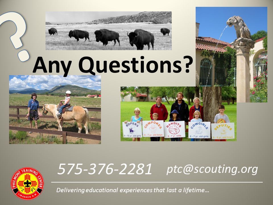 Any Questions? Delivering educational experiences that last a lifetime… 575-376-2281 ptc@scouting.org