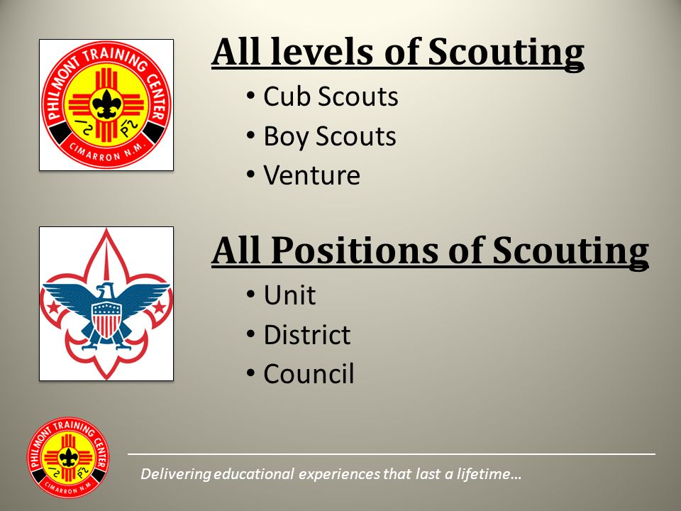 All levels of Scouting Cub Scouts Boy Scouts Venture All Positions of Scouting Unit District Council Delivering educational experiences that last a li