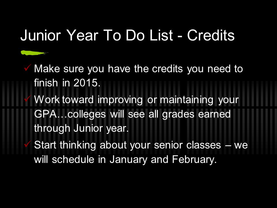 Junior Year To Do List - Credits Make sure you have the credits you need to finish in 2015. Work toward improving or maintaining your GPA…colleges wil