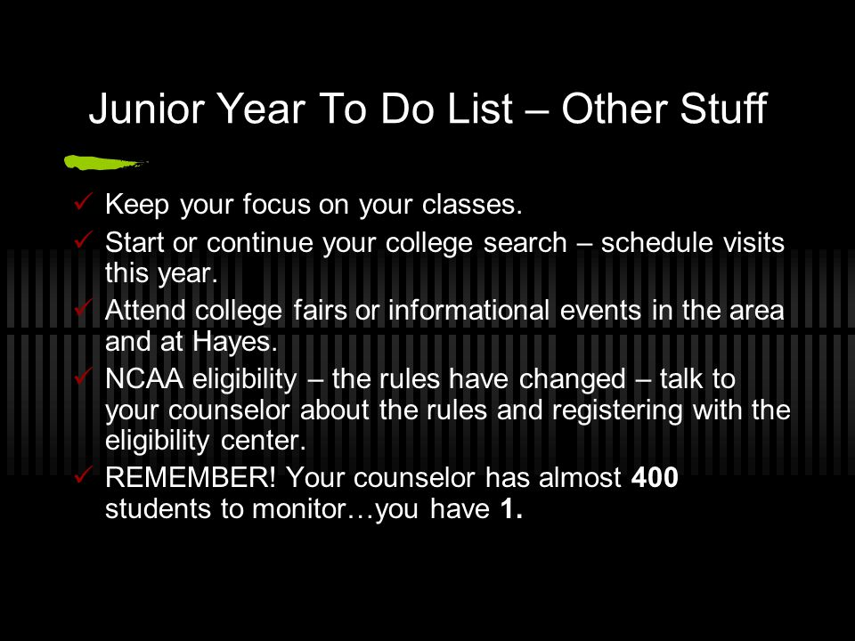 Junior Year To Do List – Other Stuff Keep your focus on your classes. Start or continue your college search – schedule visits this year. Attend colleg