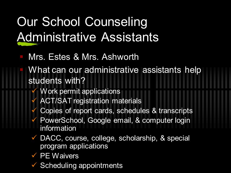 Our School Counseling Administrative Assistants Mrs. Estes & Mrs. Ashworth What can our administrative assistants help students with? Work permit appl