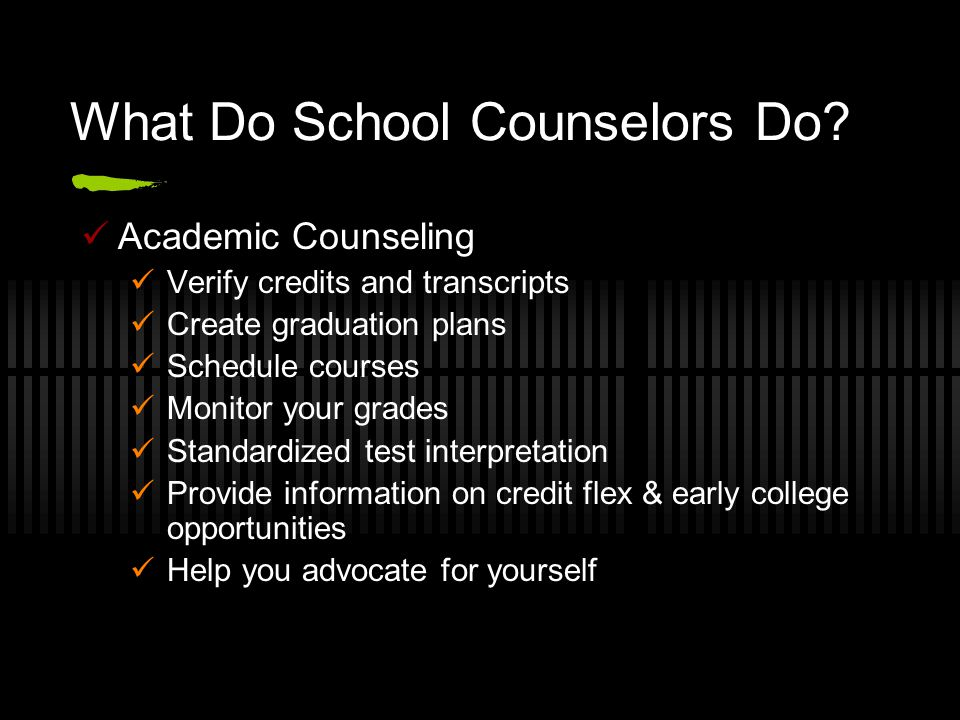 What Do School Counselors Do? Academic Counseling Verify credits and transcripts Create graduation plans Schedule courses Monitor your grades Standard