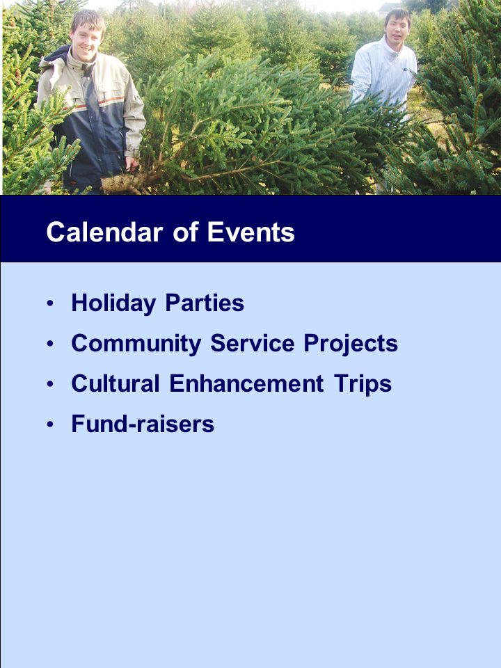 Calendar of Events Holiday Parties Community Service Projects Cultural Enhancement Trips Fund-raisers