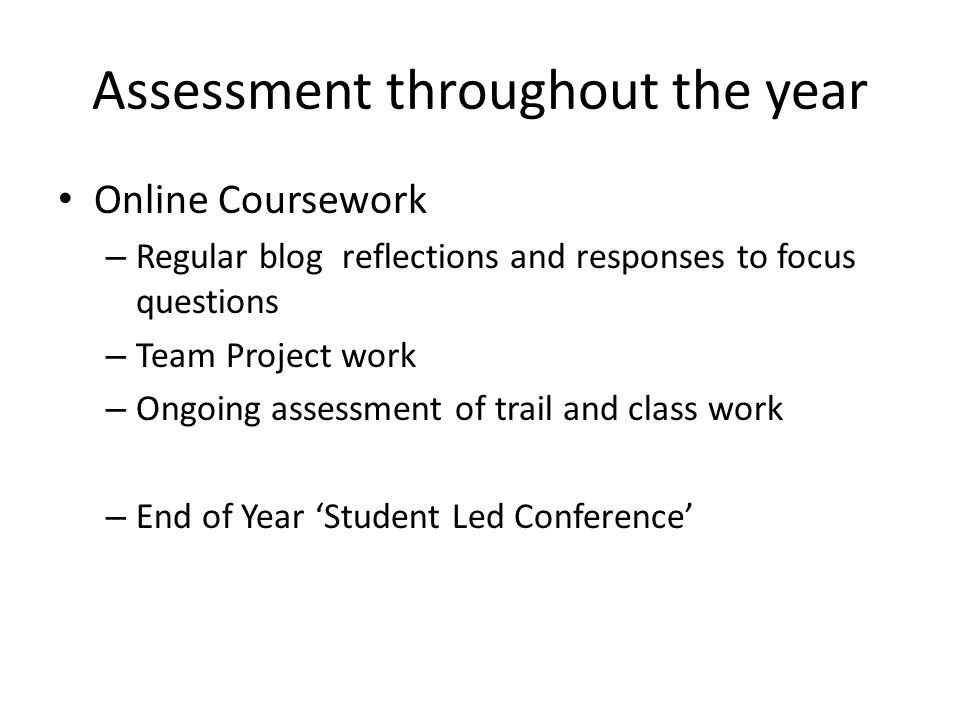 Assessment throughout the year Online Coursework – Regular blog reflections and responses to focus questions – Team Project work – Ongoing assessment of trail and class work – End of Year Student Led Conference