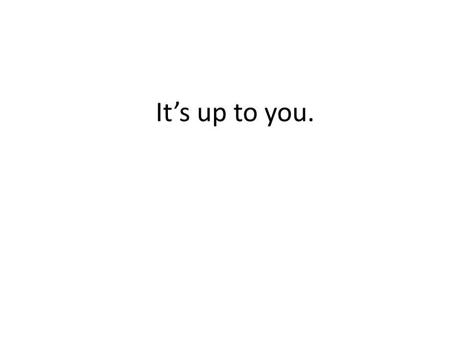 Its up to you.