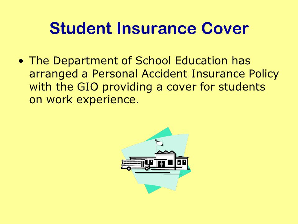 Student Insurance Cover The Department of School Education has arranged a Personal Accident Insurance Policy with the GIO providing a cover for students on work experience.