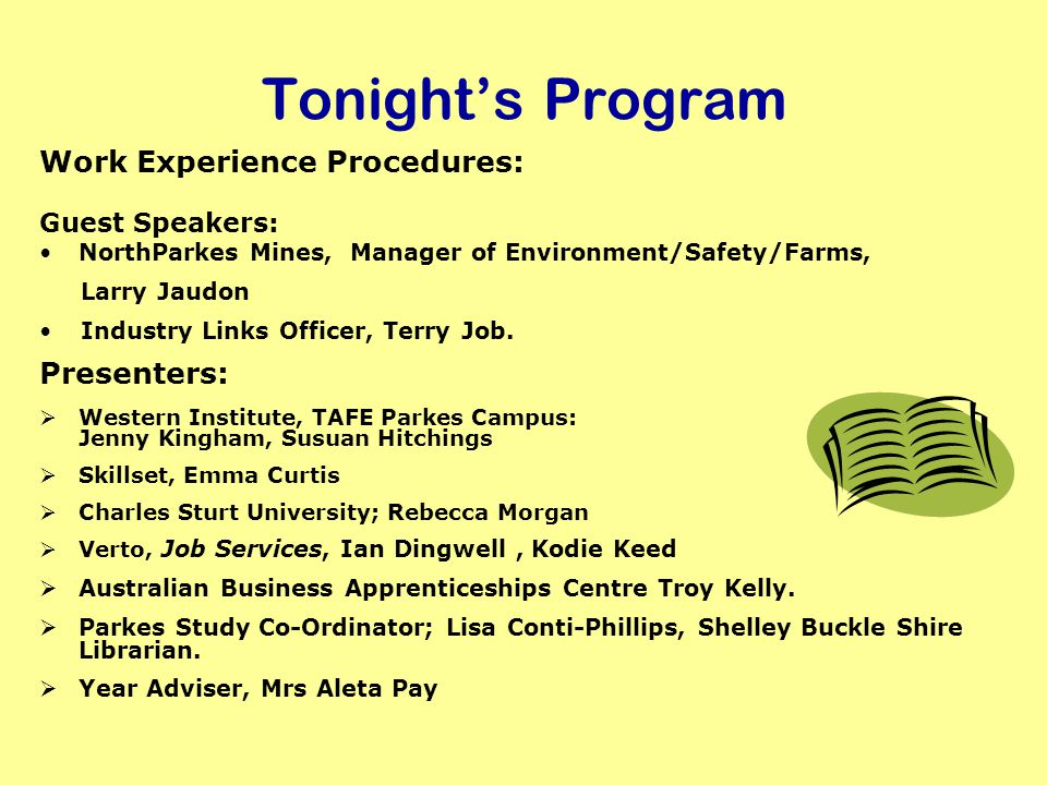 Tonights Program Work Experience Procedures: Guest Speakers: NorthParkes Mines, Manager of Environment/Safety/Farms, Larry Jaudon Industry Links Officer, Terry Job.