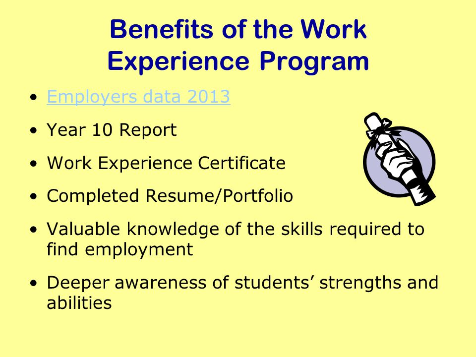 Benefits of the Work Experience Program Employers data 2013 Year 10 Report Work Experience Certificate Completed Resume/Portfolio Valuable knowledge of the skills required to find employment Deeper awareness of students strengths and abilities