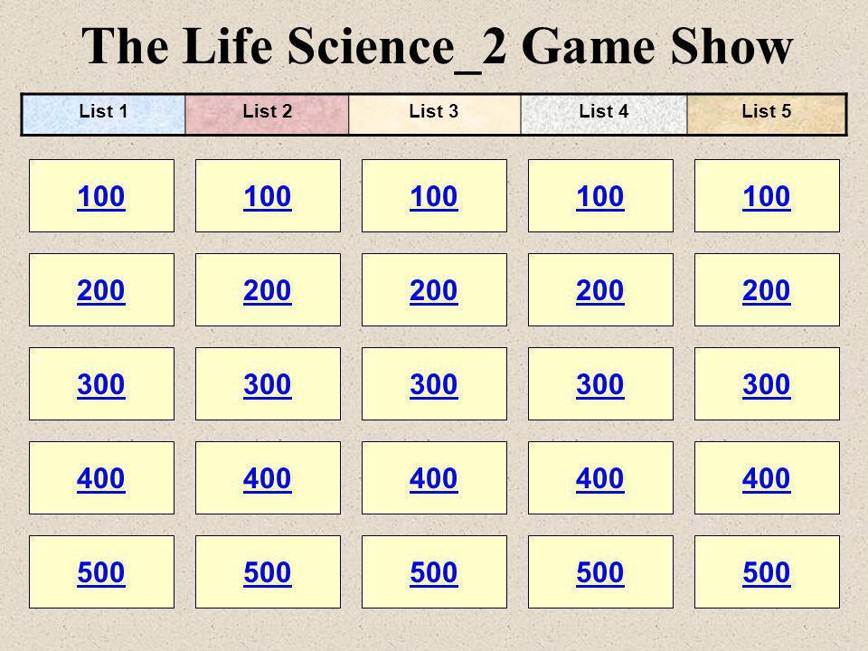 The Life Science_2 Game Show 100 200 100 200 300 400 500 300 400 500 100 200 300 400 500 100 200 300 400 500 100 200 300 400 500 List 1List 2List 3List 4List 5