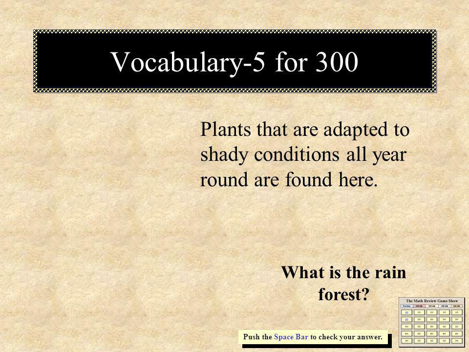 Vocabulary-5 for 300 Plants that are adapted to shady conditions all year round are found here. Push the Space Bar to check your answer. What is the r