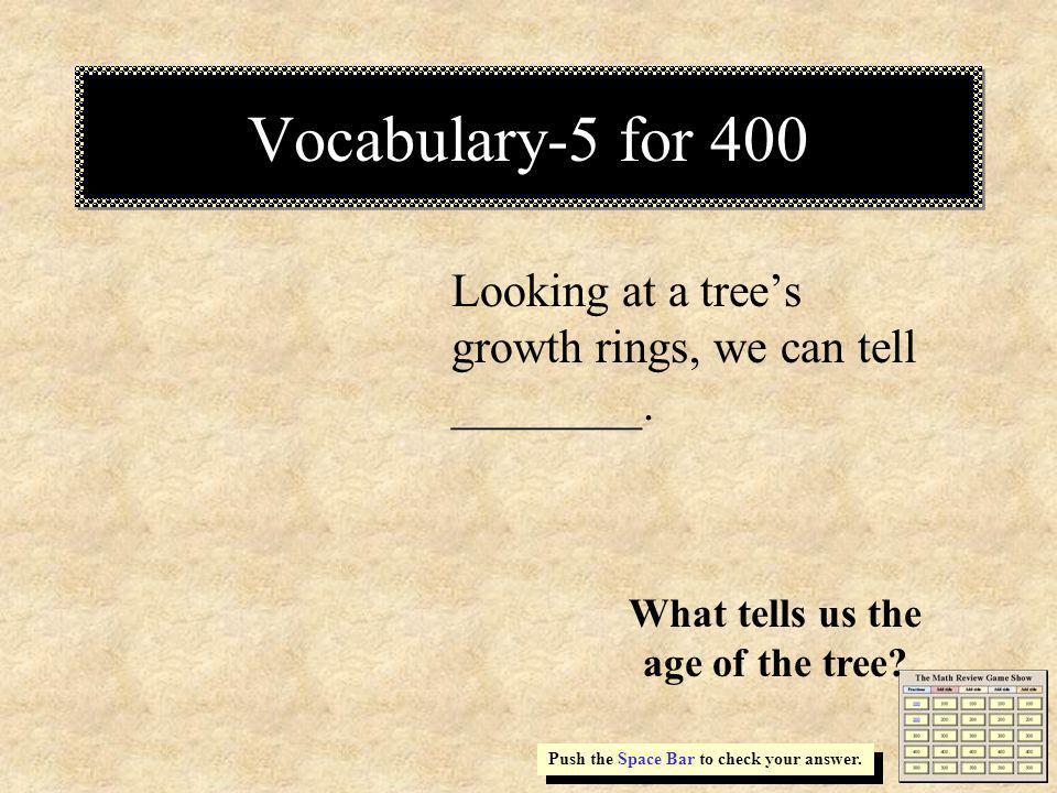 Vocabulary-5 for 400 Looking at a trees growth rings, we can tell ________. Push the Space Bar to check your answer. What tells us the age of the tree