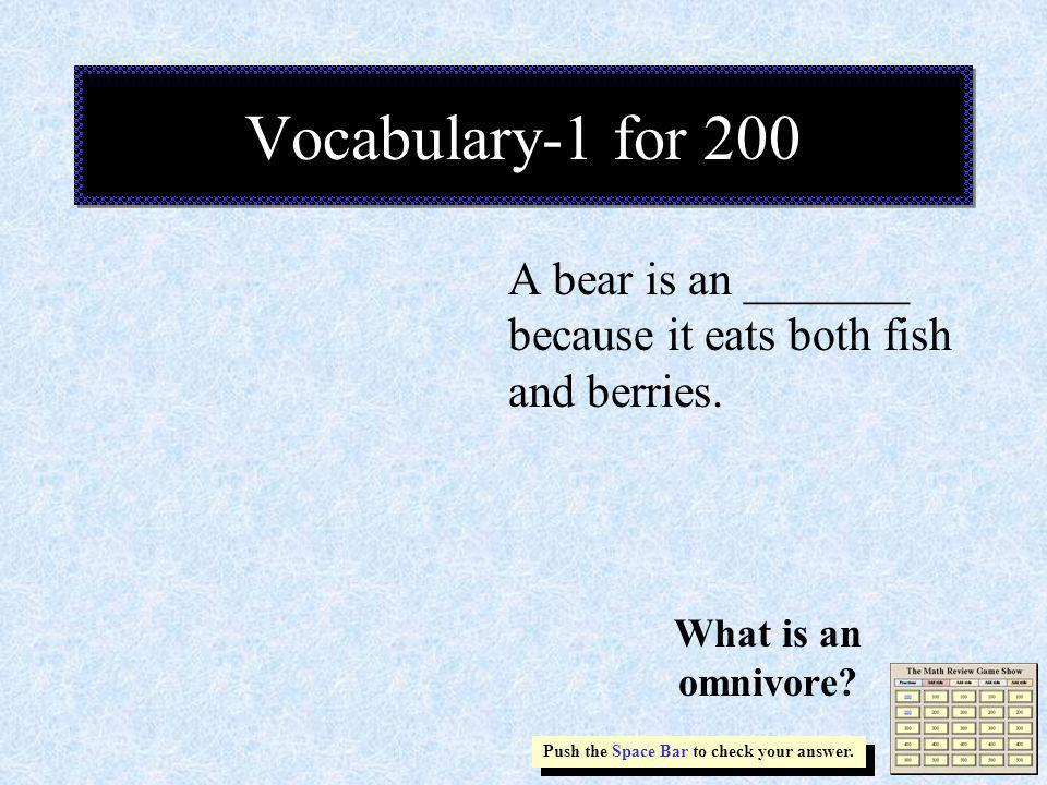 A bear is an _______ because it eats both fish and berries. Vocabulary-1 for 200 Push the Space Bar to check your answer. What is an omnivore?