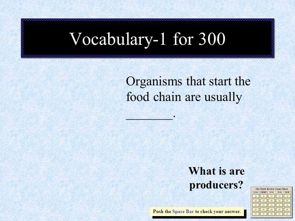 Organisms that start the food chain are usually _______. Vocabulary-1 for 300 Push the Space Bar to check your answer. What is are producers?