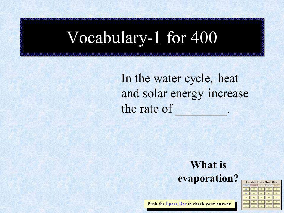 Vocabulary-1 for 400 In the water cycle, heat and solar energy increase the rate of ________.