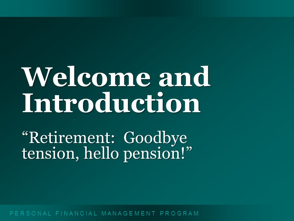 P E R S O N A L F I N A N C I A L M A N A G E M E N T P R O G R A M Welcome and Introduction Retirement: Goodbye tension, hello pension!