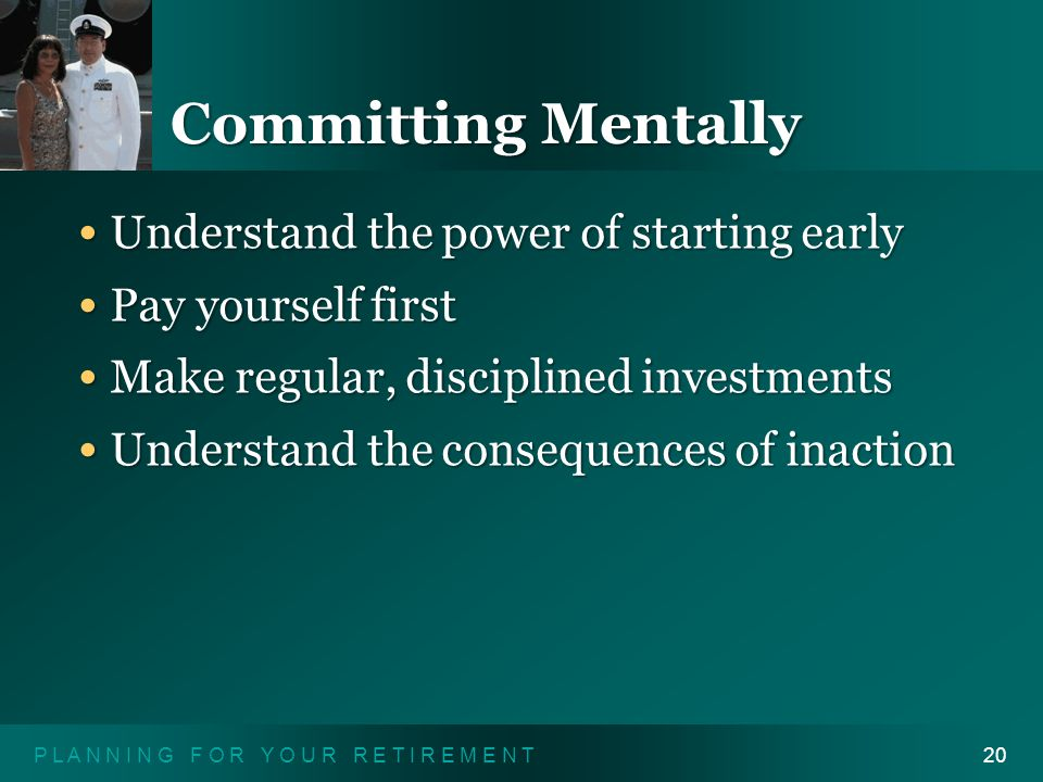 P L A N N I N G F O R Y O U R R E T I R E M E N T20 Committing Mentally Understand the power of starting early Understand the power of starting early Pay yourself first Pay yourself first Make regular, disciplined investments Make regular, disciplined investments Understand the consequences of inaction Understand the consequences of inaction