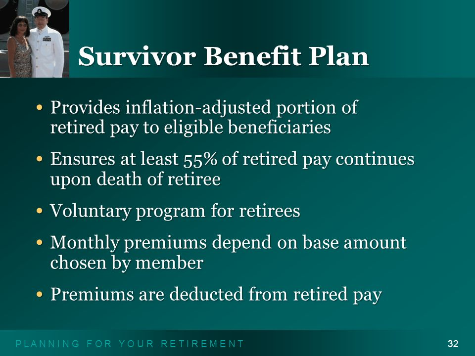 P L A N N I N G F O R Y O U R R E T I R E M E N T32 Survivor Benefit Plan Provides inflation-adjusted portion of retired pay to eligible beneficiaries Provides inflation-adjusted portion of retired pay to eligible beneficiaries Ensures at least 55% of retired pay continues upon death of retiree Ensures at least 55% of retired pay continues upon death of retiree Voluntary program for retirees Voluntary program for retirees Monthly premiums depend on base amount chosen by member Monthly premiums depend on base amount chosen by member Premiums are deducted from retired pay Premiums are deducted from retired pay