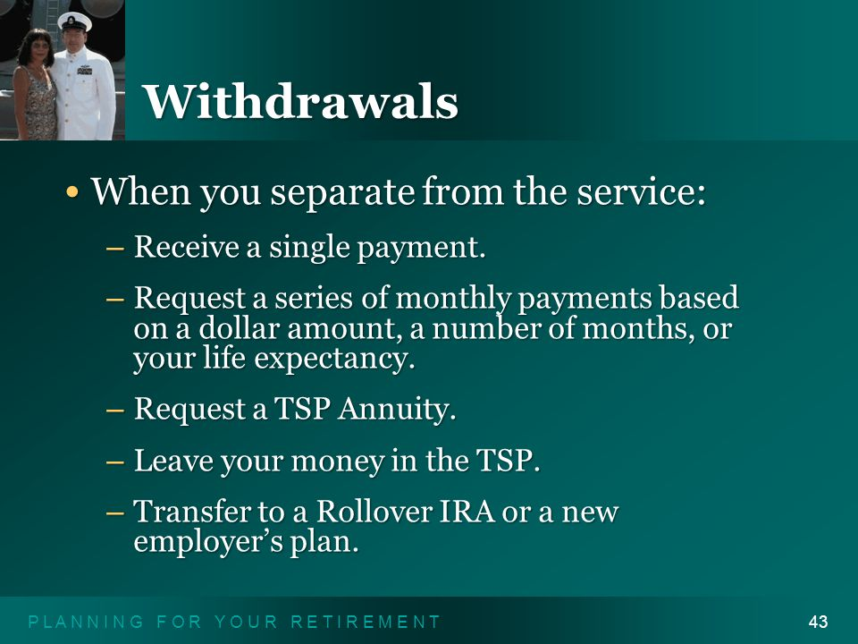 P L A N N I N G F O R Y O U R R E T I R E M E N T43 Withdrawals When you separate from the service: When you separate from the service: – Receive a single payment.