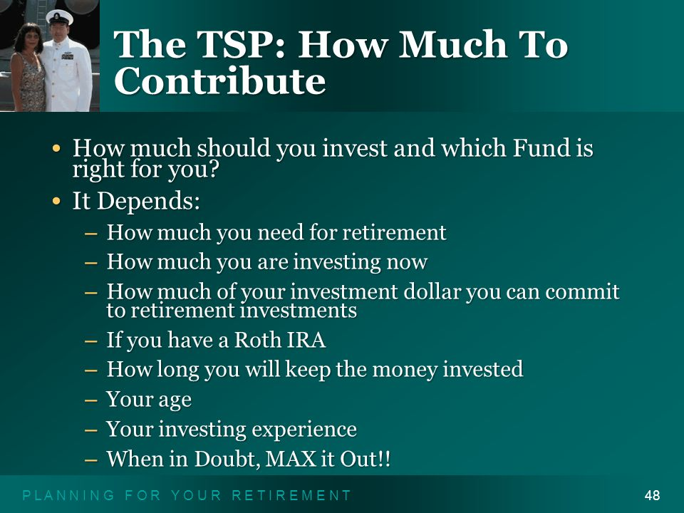 P L A N N I N G F O R Y O U R R E T I R E M E N T48 The TSP: How Much To Contribute How much should you invest and which Fund is right for you.