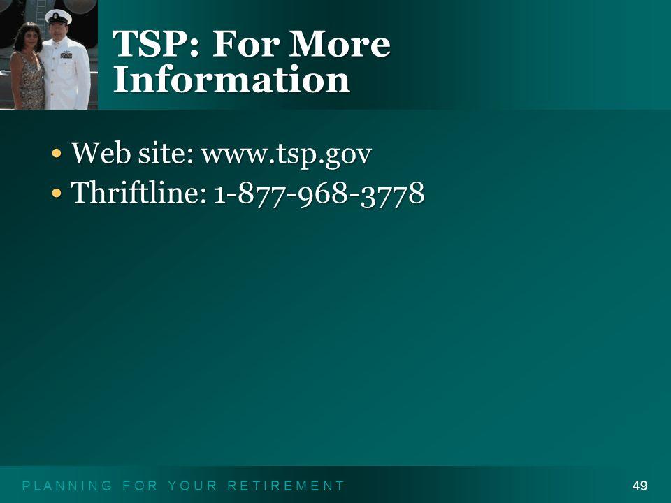 P L A N N I N G F O R Y O U R R E T I R E M E N T49 TSP: For More Information Web site: www.tsp.gov Web site: www.tsp.gov Thriftline: 1-877-968-3778 T