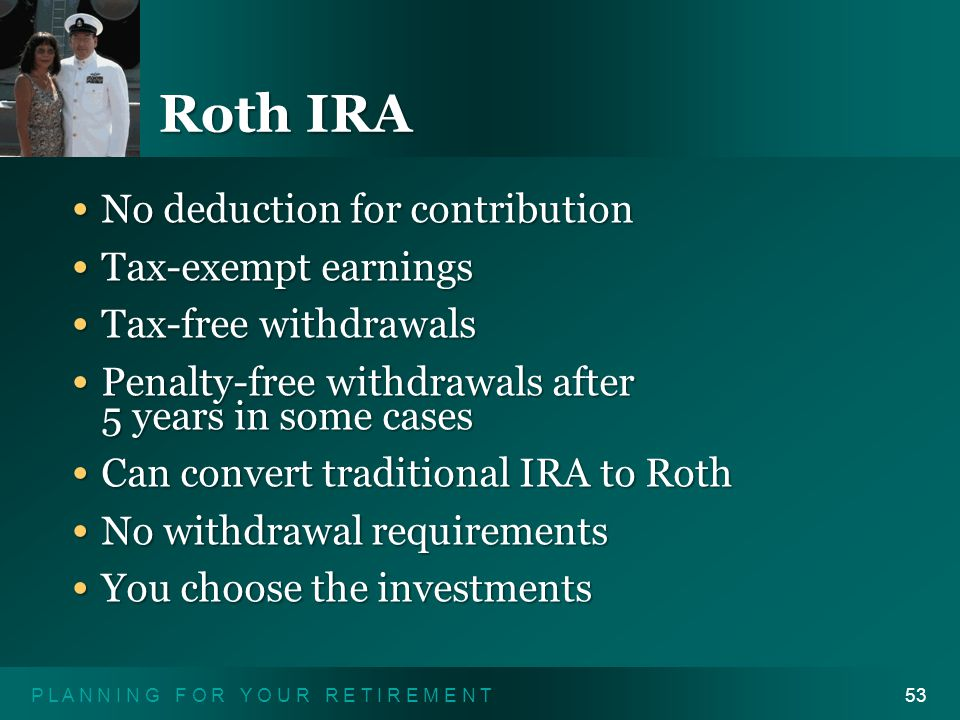 P L A N N I N G F O R Y O U R R E T I R E M E N T53 Roth IRA No deduction for contribution No deduction for contribution Tax-exempt earnings Tax-exempt earnings Tax-free withdrawals Tax-free withdrawals Penalty-free withdrawals after 5 years in some cases Penalty-free withdrawals after 5 years in some cases Can convert traditional IRA to Roth Can convert traditional IRA to Roth No withdrawal requirements No withdrawal requirements You choose the investments You choose the investments