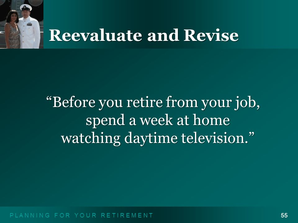 P L A N N I N G F O R Y O U R R E T I R E M E N T55 Reevaluate and Revise Before you retire from your job, spend a week at home watching daytime television.