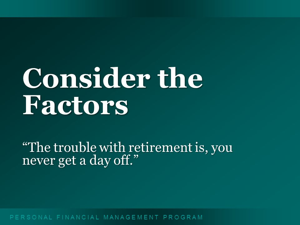 P E R S O N A L F I N A N C I A L M A N A G E M E N T P R O G R A M Consider the Factors The trouble with retirement is, you never get a day off.