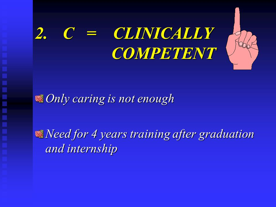 2.C = CLINICALLY COMPETENT Only caring is not enough Need for 4 years training after graduation and internship