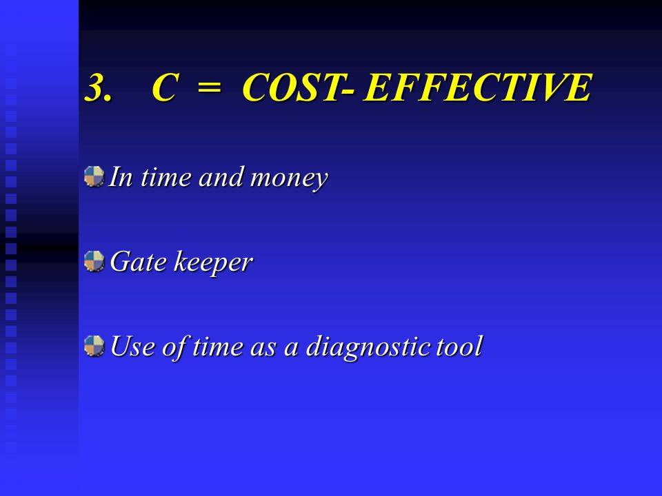 3.C = COST- EFFECTIVE In time and money Gate keeper Use of time as a diagnostic tool