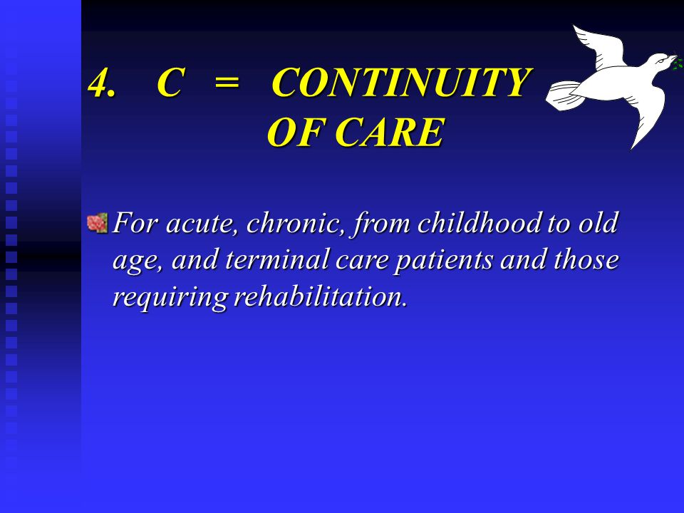 4.C = CONTINUITY OF CARE For acute, chronic, from childhood to old age, and terminal care patients and those requiring rehabilitation.