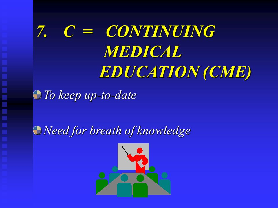 7.C = CONTINUING MEDICAL EDUCATION (CME) To keep up-to-date Need for breath of knowledge