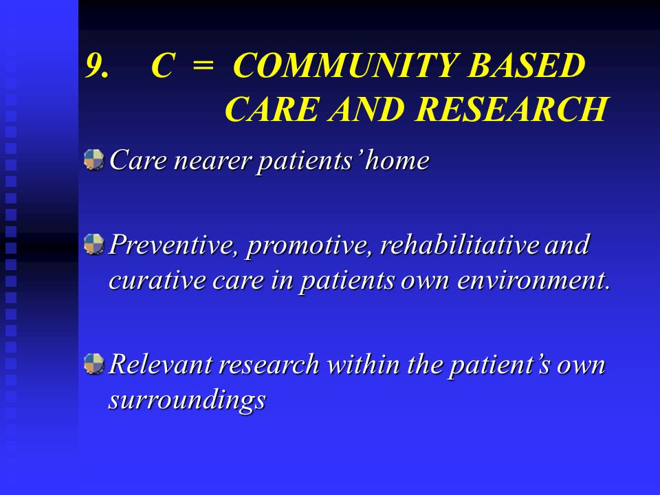 9.C = COMMUNITY BASED CARE AND RESEARCH Care nearer patients home Preventive, promotive, rehabilitative and curative care in patients own environment.