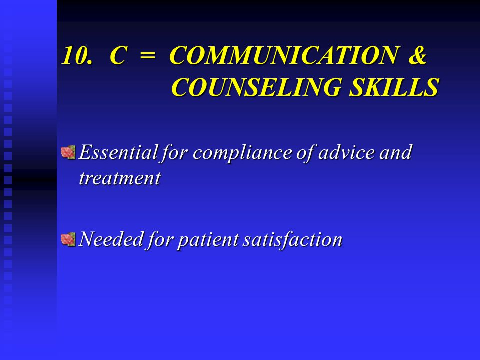 10.C = COMMUNICATION & COUNSELING SKILLS Essential for compliance of advice and treatment Needed for patient satisfaction