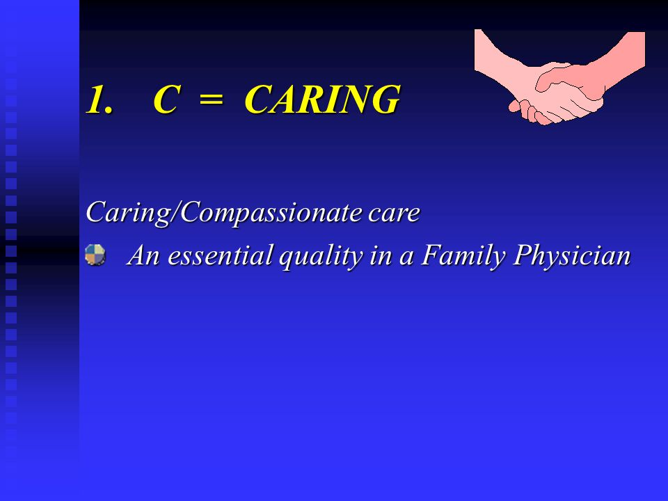 1.C = CARING Caring/Compassionate care An essential quality in a Family Physician An essential quality in a Family Physician