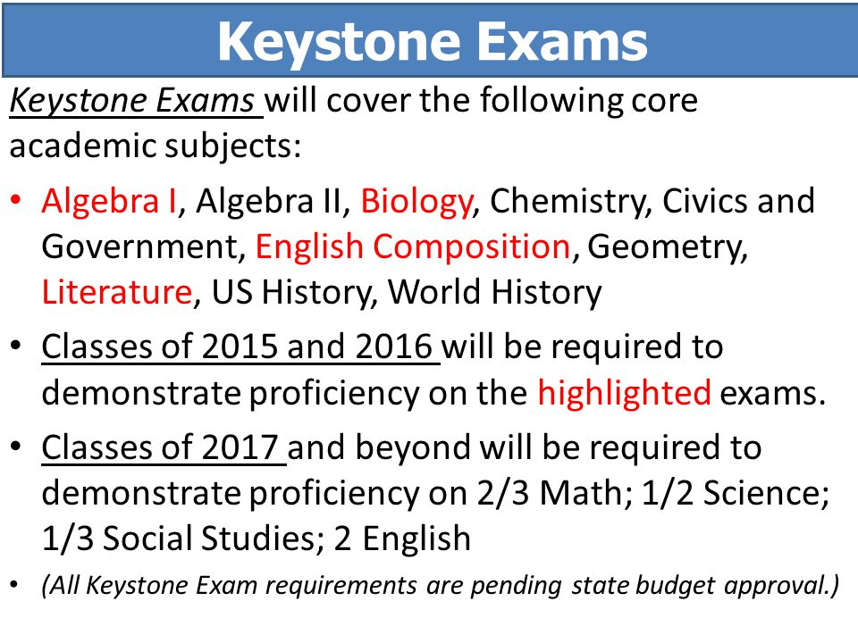 Keystone Exams will cover the following core academic subjects: Algebra I, Algebra II, Biology, Chemistry, Civics and Government, English Composition, Geometry, Literature, US History, World History Classes of 2015 and 2016 will be required to demonstrate proficiency on the highlighted exams.