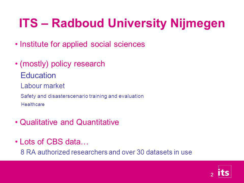 2 ITS – Radboud University Nijmegen Institute for applied social sciences (mostly) policy research Education Labour market Safety and disasterscenario training and evaluation Healthcare Qualitative and Quantitative Lots of CBS data… 8 RA authorized researchers and over 30 datasets in use