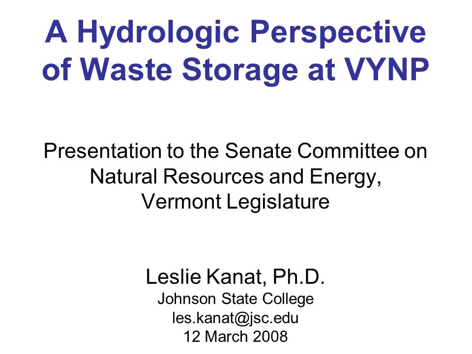 A Hydrologic Perspective of Waste Storage at VYNP Presentation to the Senate Committee on Natural Resources and Energy, Vermont Legislature Leslie Kanat, Ph.D.