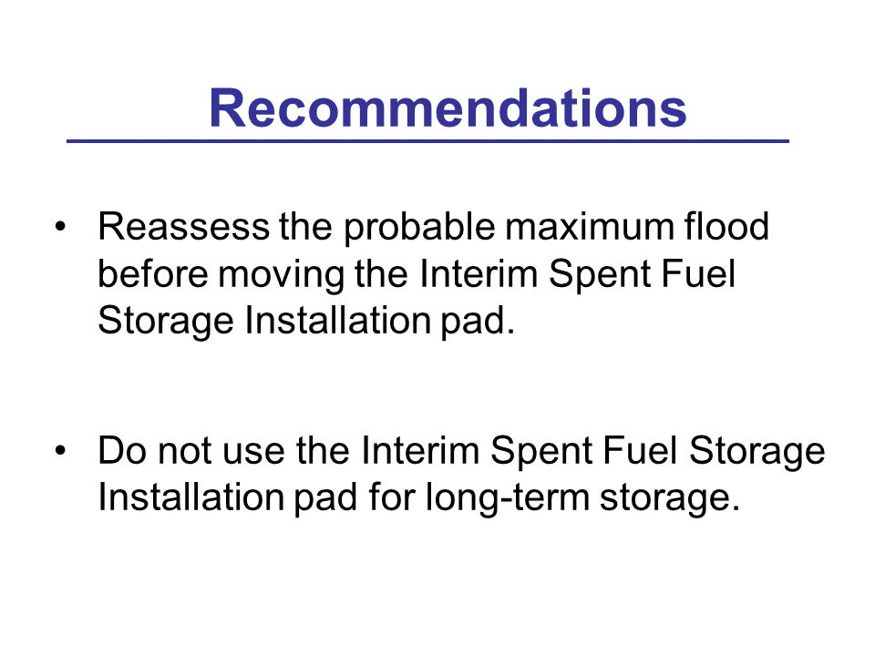 Recommendations Reassess the probable maximum flood before moving the Interim Spent Fuel Storage Installation pad.