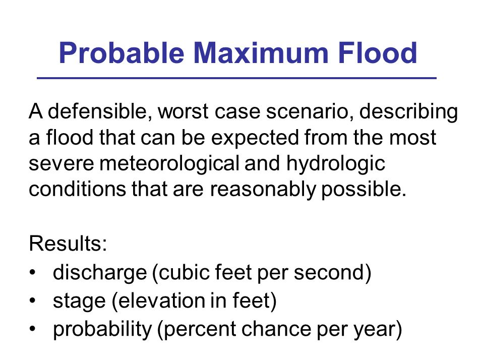 Probable Maximum Flood A defensible, worst case scenario, describing a flood that can be expected from the most severe meteorological and hydrologic conditions that are reasonably possible.