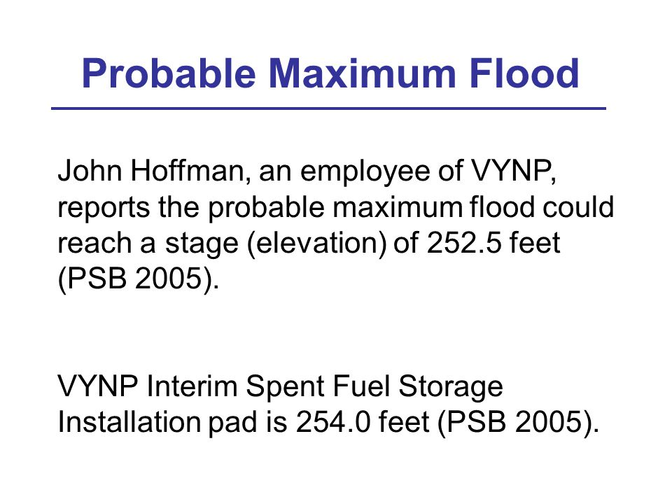 John Hoffman, an employee of VYNP, reports the probable maximum flood could reach a stage (elevation) of 252.5 feet (PSB 2005).