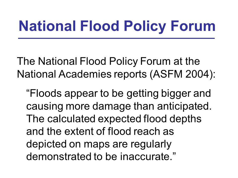 National Flood Policy Forum The National Flood Policy Forum at the National Academies reports (ASFM 2004): Floods appear to be getting bigger and causing more damage than anticipated.